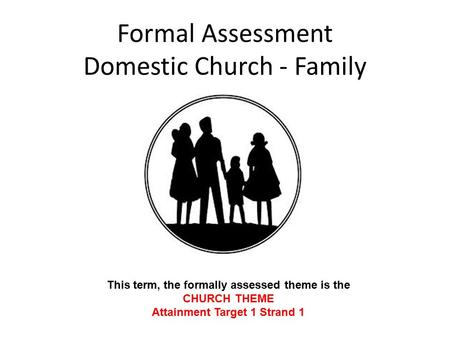Formal Assessment Domestic Church - Family This term, the formally assessed theme is the CHURCH THEME Attainment Target 1 Strand 1.