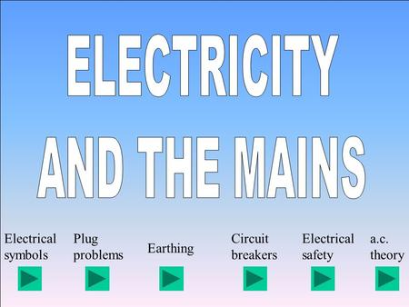 Electrical symbols Plug problems Earthing Circuit breakers Electrical safety a.c. theory.