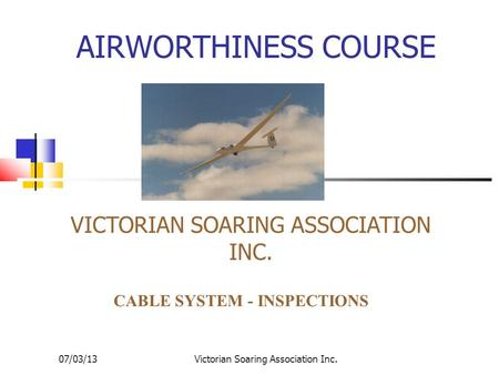 07/03/13Victorian Soaring Association Inc. AIRWORTHINESS COURSE VICTORIAN SOARING ASSOCIATION INC. CABLE SYSTEM - INSPECTIONS.