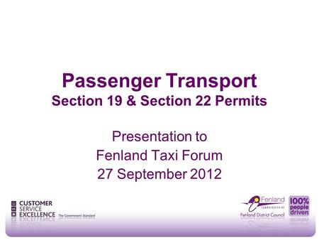 Passenger Transport Section 19 & Section 22 Permits Presentation to Fenland Taxi Forum 27 September 2012.