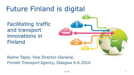 Future Finland is digital lvm.fi 1 Raimo Tapio, Vice Director-General, Finnish Transport Agency, Glasgow 6.6.2016 Facilitating traffic and transport innovations.