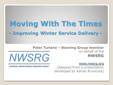 Moving With The Times - Improving Winter Service Delivery - Peter Turland – Steering Group member on behalf of the NWSRG  (Adapted from a.