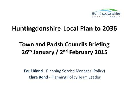 Huntingdonshire Local Plan to 2036 Town and Parish Councils Briefing 26 th January / 2 nd February 2015 Paul Bland - Planning Service Manager (Policy)