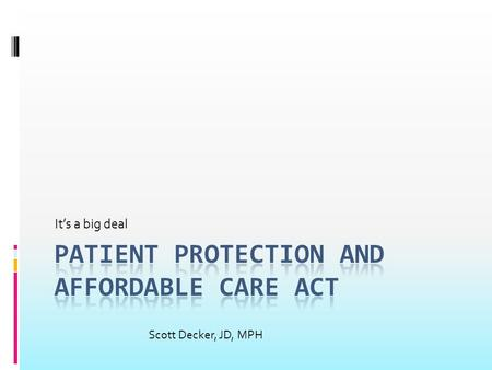 It's a big deal Scott Decker, JD, MPH. What the White House Says:  Improved affordability  Helps 32 million uninsured obtain health insurance  Reduces.