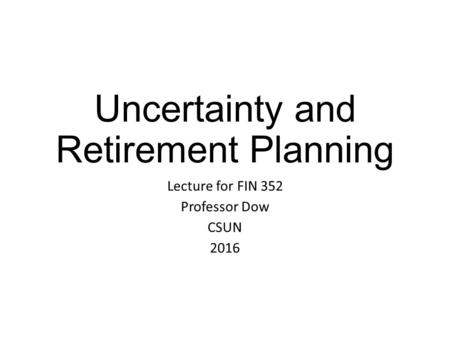 Uncertainty and Retirement Planning Lecture for FIN 352 Professor Dow CSUN 2016.