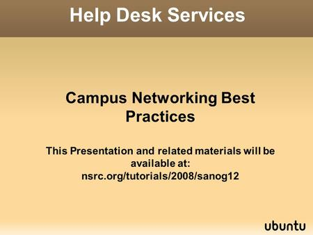 Campus Networking Best Practices This Presentation and related materials will be available at: nsrc.org/tutorials/2008/sanog12 Help Desk Services.