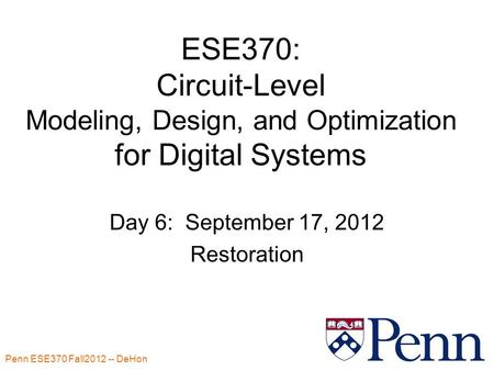 Penn ESE370 Fall2012 -- DeHon 1 ESE370: Circuit-Level Modeling, Design, and Optimization for Digital Systems Day 6: September 17, 2012 Restoration.
