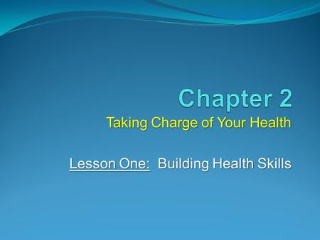 Taking Charge of Your Health Lesson One: Building Health Skills.