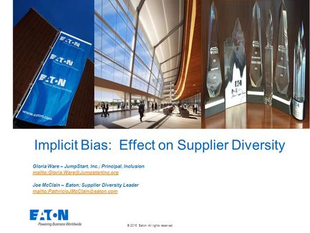 © 2016 Eaton. All rights reserved. Implicit Bias: Effect on Supplier Diversity Gloria Ware – JumpStart, Inc.; Principal, Inclusion