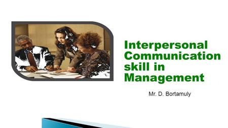 Interpersonal Communication skill in Management Mr. D. Bortamuly.