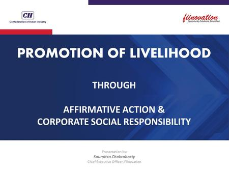 PROMOTION <strong>OF</strong> LIVELIHOOD THROUGH AFFIRMATIVE ACTION & <strong>CORPORATE</strong> SOCIAL RESPONSIBILITY Presentation by: Soumitro Chakraborty Chief Executive Officer, Fiinovation.