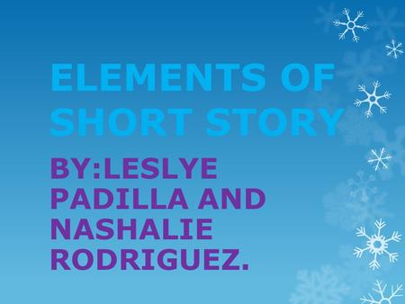 ELEMENTS OF SHORT STORY BY:LESLYE PADILLA AND NASHALIE RODRIGUEZ.