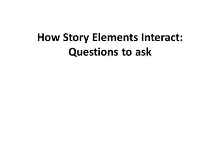 How Story Elements Interact: Questions to ask. Setting: 1)How does the setting affect what happens in the story? 2) How does the setting affect how the.