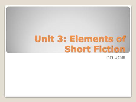Unit 3: Elements of Short Fiction Mrs Cahill. Learning Targets At the end of this unit, I can: Identify literary elements Infer an author's purpose Defend.