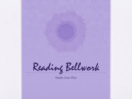 Reading Bellwork Week One: Plot. Monday, August 22 Write the definitions for: 1. Plot: The sequence of events or actions in a short story, novel, play,