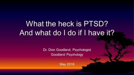 Dr. Dion Goodland, Psychologist Goodland Psychology May 2016 What the heck is PTSD? And what do I do if I have it?
