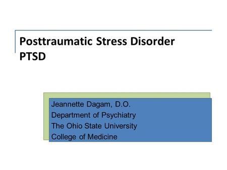 Posttraumatic Stress Disorder PTSD Jeannette Dagam, D.O. Department of Psychiatry The Ohio State University College of Medicine.