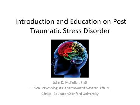 Introduction and Education on Post Traumatic Stress Disorder John D. McKellar, PhD Clinical Psychologist Department of Veteran Affairs, Clinical Educator.