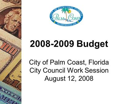 2008-2009 Budget City of Palm Coast, Florida City Council Work Session August 12, 2008.