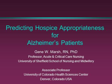 Predicting Hospice Appropriateness for Alzheimer's Patients Gene W. Marsh, RN, PhD Professor, Acute & Critical Care Nursing University of Sheffield School.