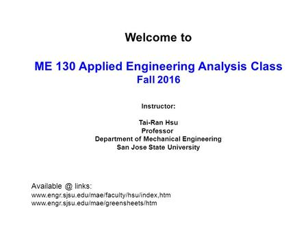 Welcome to ME 130 Applied Engineering Analysis Class Fall 2016 Instructor: Tai-Ran Hsu Professor Department of Mechanical Engineering San Jose State University.