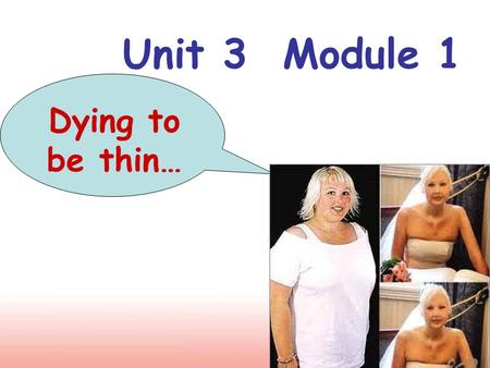 Unit 3 Module 1 Dying to be thin…. Enjoy the following pictures and please our eyes!