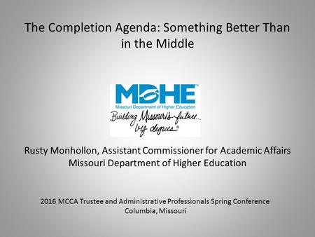 The Completion Agenda: Something Better Than in the Middle Rusty Monhollon, Assistant Commissioner for Academic Affairs Missouri Department of Higher Education.