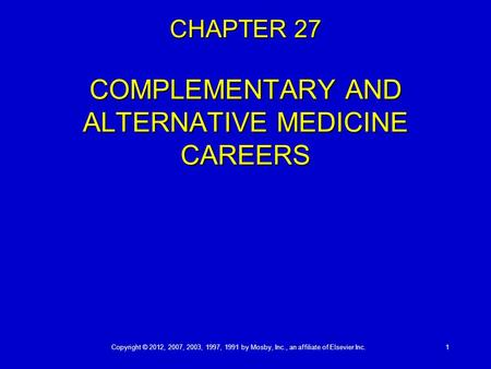 Copyright © 2012, 2007, 2003, 1997, 1991 by Mosby, Inc., an affiliate of Elsevier Inc. 1 CHAPTER 27 COMPLEMENTARY AND ALTERNATIVE MEDICINE CAREERS.