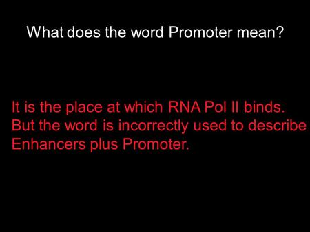 What does the word Promoter mean? It is the place at which RNA Pol II binds. But the word is incorrectly used to describe Enhancers plus Promoter.