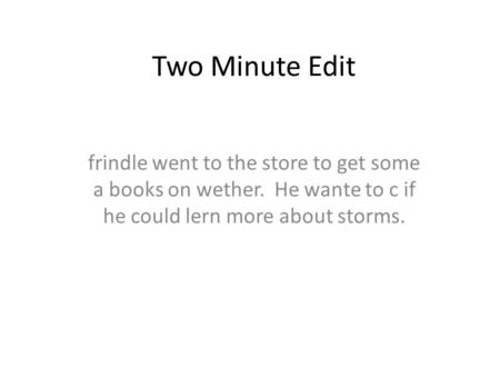Two Minute Edit frindle went to the store to get some a books on wether. He wante to c if he could lern more about storms.