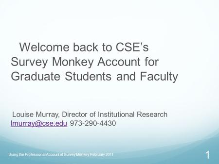 Using the Professional Account of Survey Monkey February 2011 1 Welcome back to CSE's Survey Monkey Account for Graduate Students and Faculty Louise Murray,