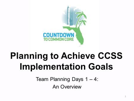 Planning to Achieve CCSS Implementation Goals Team Planning Days 1 – 4: An Overview 1.