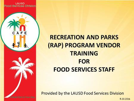 RECREATION AND PARKS (RAP) PROGRAM VENDOR TRAINING FOR FOOD SERVICES STAFF Provided by the LAUSD Food Services Division 5.20.2016.