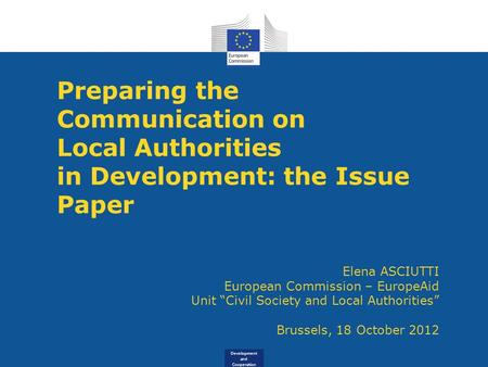 Development and Cooperation Preparing the Communication on Local Authorities in Development: the Issue Paper Elena ASCIUTTI European Commission – EuropeAid.
