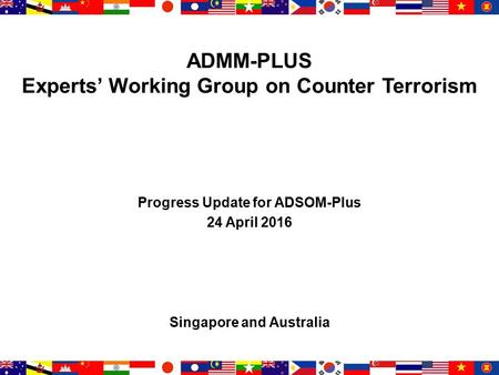 ADMM-PLUS Experts' Working Group on Counter Terrorism Progress Update for ADSOM-Plus 24 April 2016 Singapore and Australia.