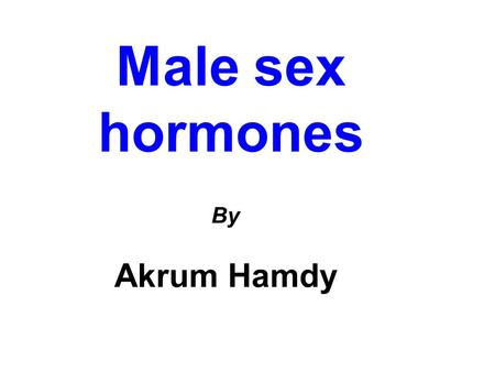Male sex hormones By Akrum Hamdy. Male sex hormones Androgens Synthesis& secretion Regulation Pharmacological actions Pharmacokinetics Preparations Therapeutic.