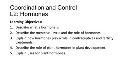 Coordination and Control L2: Hormones Learning Objectives: 1.Describe what a hormone is. 2.Describe the menstrual cycle and the role of hormones. 3.Explain.
