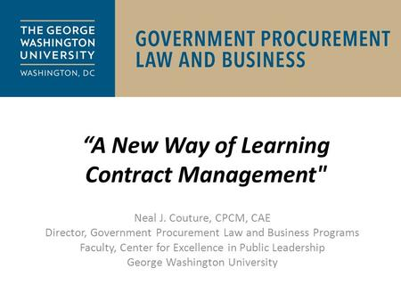 """A New Way of Learning Contract Management Neal J. Couture, CPCM, CAE Director, Government Procurement Law and Business Programs Faculty, Center for Excellence."