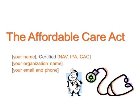 The Affordable Care Act [your name], Certified [NAV, IPA, CAC] [your organization name] [your  and phone]