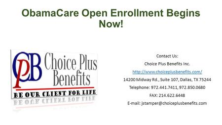 ObamaCare Open Enrollment Begins Now! Contact Us: Choice Plus Benefits Inc.  14200 Midway Rd., Suite 107, Dallas, TX.