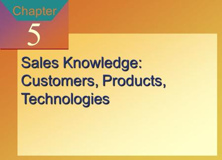 Copyright © 2002 by The McGraw-Hill Companies, Inc. All rights reserved. McGraw-Hill/Ryerson 5-1 Chapter 5 Sales Knowledge: Customers, Products, Technologies.