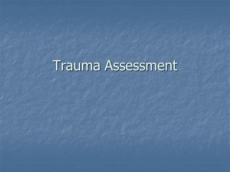 Trauma Assessment. Objectives Explain how the EMS provider's assessment of the MOI is critical to the management of the trauma patient. Explain how the.