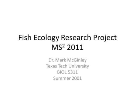 Fish Ecology Research Project MS 2 2011 Dr. Mark McGinley Texas Tech University BIOL 5311 Summer 2001.