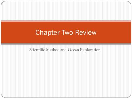 Scientific Method and Ocean Exploration Chapter Two Review.