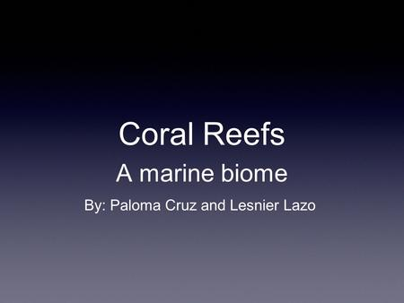 Coral Reefs A marine biome By: Paloma Cruz and Lesnier Lazo.