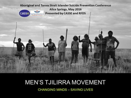 MEN'S TJILIRRA MOVEMENT CHANGING MINDS – SAVING LIVES Aboriginal and Torres Strait Islander Suicide Prevention Conference Alice Springs, May 2016 Presented.