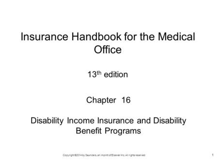 Copyright ©2014 by Saunders, an imprint of Elsevier Inc. All rights reserved 1 Chapter 16 Disability Income Insurance and Disability Benefit Programs Insurance.