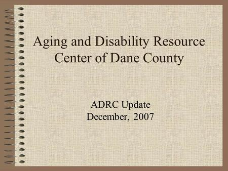 Aging and Disability Resource Center of Dane County ADRC Update December, 2007.