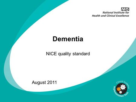 Dementia NICE quality standard August 2011. What this presentation covers Background to quality standards Publication partners Dementia quality standard.
