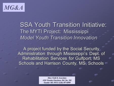 MG&A Marc Gold & Associates 4101 Gautier-Vancleave Rd. Ste. 102 Gautier MS 39553 (228) 497-6999 SSA Youth Transition Initiative: The MYTI Project: Mississippi.